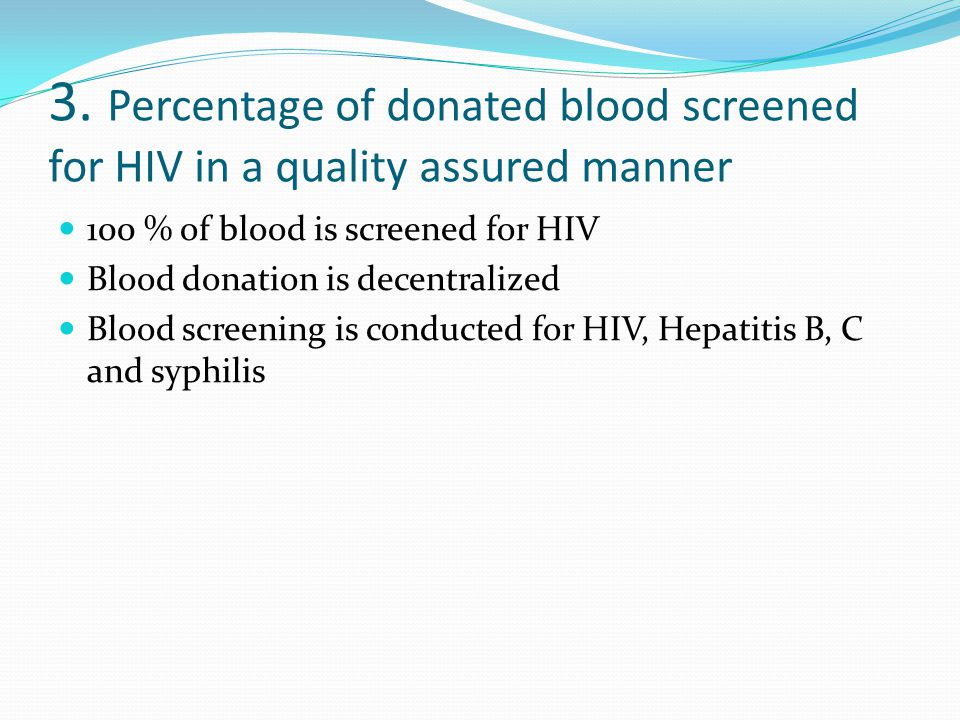 3. Percentage of donated blood screened for HIV in a quality assured manner 100 % of blood is screened for HIV Blood donation is decentralized Blood s