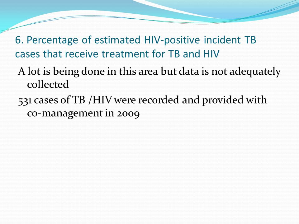 6. Percentage of estimated HIV-positive incident TB cases that receive treatment for TB and HIV A lot is being done in this area but data is not adequ
