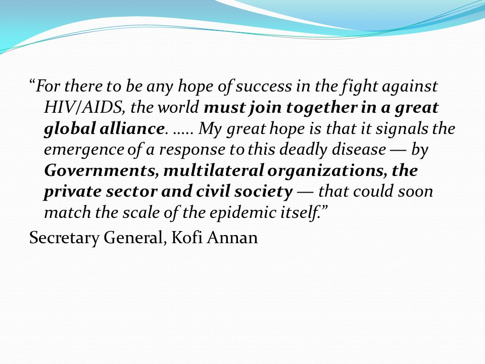 """For there to be any hope of success in the fight against HIV/AIDS, the world must join together in a great global alliance. ….. My great hope is that"
