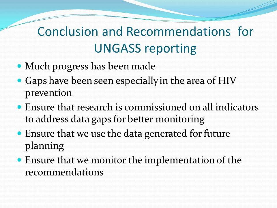 Conclusion and Recommendations for UNGASS reporting Much progress has been made Gaps have been seen especially in the area of HIV prevention Ensure th