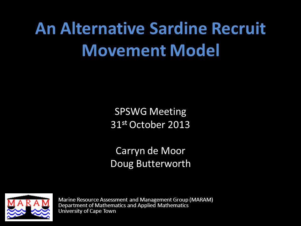An Alternative Sardine Recruit Movement Model SPSWG Meeting 31 st October 2013 Carryn de Moor Doug Butterworth Marine Resource Assessment and Management Group (MARAM) Department of Mathematics and Applied Mathematics University of Cape Town