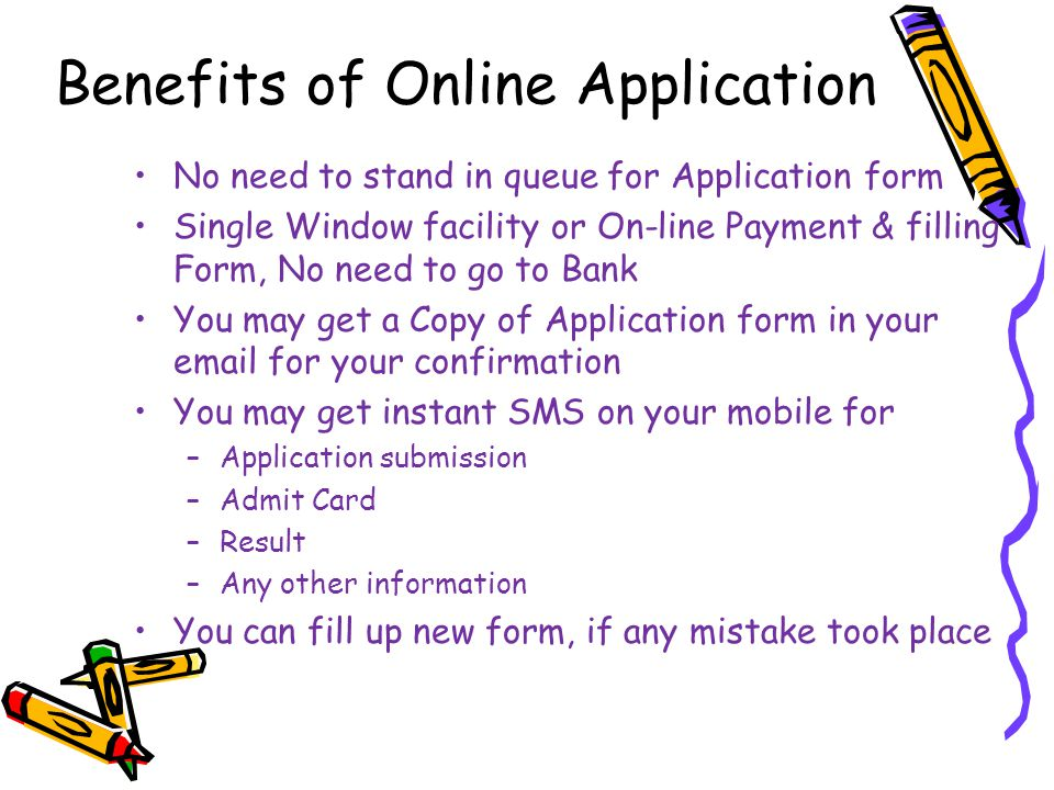 Benefits of Online Application No need to stand in queue for Application form Single Window facility or On-line Payment & filling Form, No need to go to Bank You may get a Copy of Application form in your email for your confirmation You may get instant SMS on your mobile for –Application submission –Admit Card –Result –Any other information You can fill up new form, if any mistake took place