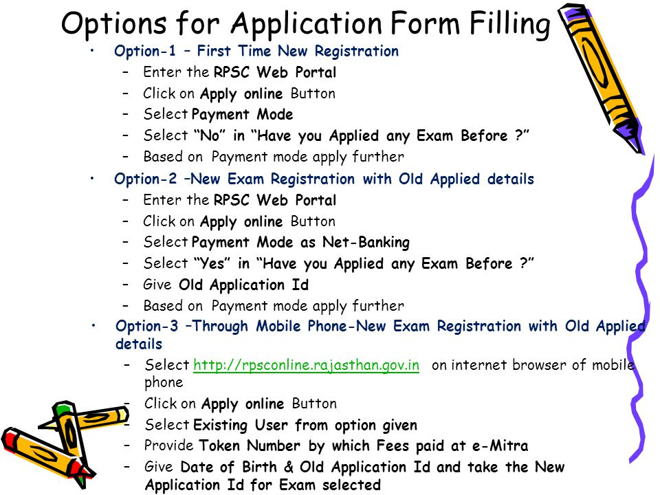 Options for Application Form Filling Option-1 – First Time New Registration –Enter the RPSC Web Portal –Click on Apply online Button –Select Payment Mode –Select No in Have you Applied any Exam Before ? –Based on Payment mode apply further Option-2 –New Exam Registration with Old Applied details –Enter the RPSC Web Portal –Click on Apply online Button –Select Payment Mode as Net-Banking –Select Yes in Have you Applied any Exam Before ? –Give Old Application Id –Based on Payment mode apply further Option-3 –Through Mobile Phone-New Exam Registration with Old Applied details –Select http://rpsconline.rajasthan.gov.in on internet browser of mobile phonehttp://rpsconline.rajasthan.gov.in –Click on Apply online Button –Select Existing User from option given –Provide Token Number by which Fees paid at e-Mitra –Give Date of Birth & Old Application Id and take the New Application Id for Exam selected