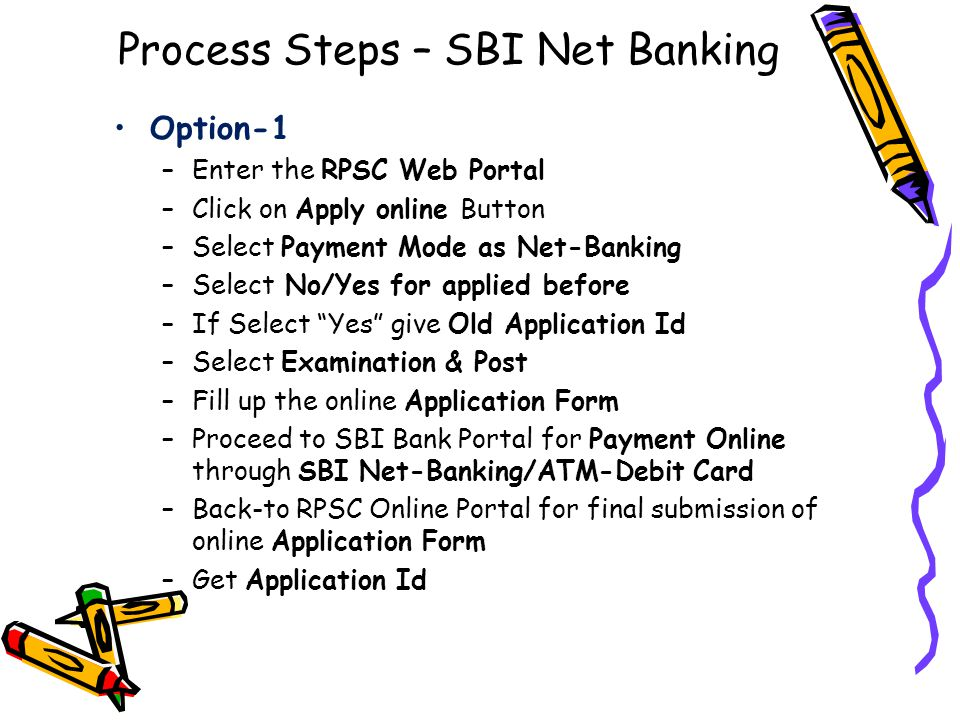Process Steps – SBI Net Banking Option-1 –Enter the RPSC Web Portal –Click on Apply online Button –Select Payment Mode as Net-Banking –Select No/Yes for applied before –If Select Yes give Old Application Id –Select Examination & Post –Fill up the online Application Form –Proceed to SBI Bank Portal for Payment Online through SBI Net-Banking/ATM-Debit Card –Back-to RPSC Online Portal for final submission of online Application Form –Get Application Id