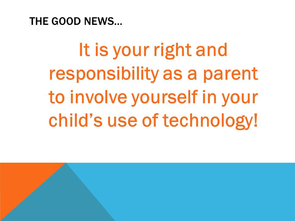 THE GOOD NEWS… It is your right and responsibility as a parent to involve yourself in your child's use of technology!