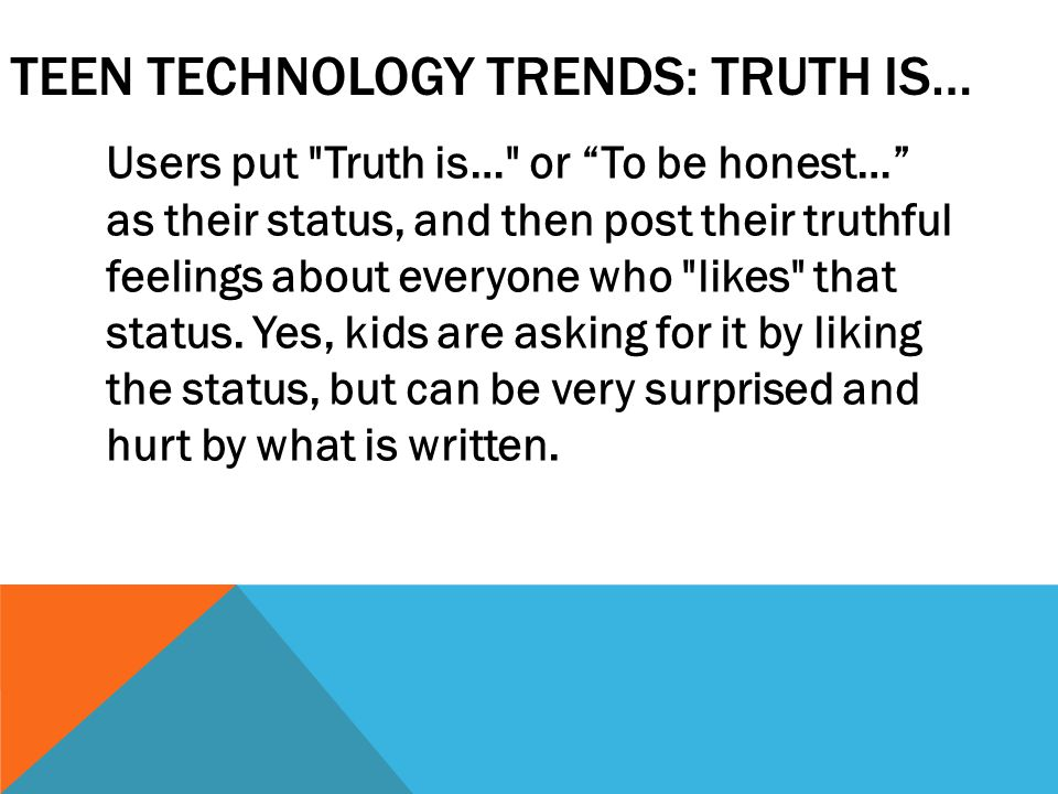 TEEN TECHNOLOGY TRENDS: TRUTH IS… Users put Truth is… or To be honest… as their status, and then post their truthful feelings about everyone who likes that status.