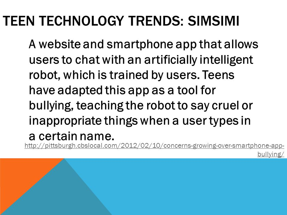 TEEN TECHNOLOGY TRENDS: SIMSIMI A website and smartphone app that allows users to chat with an artificially intelligent robot, which is trained by use