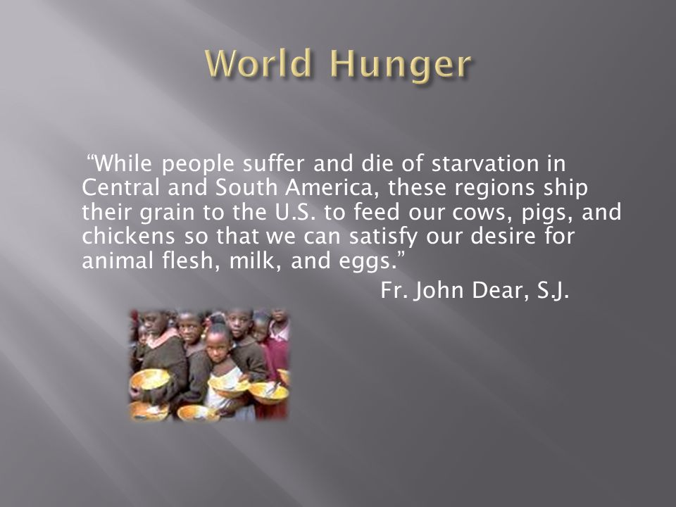 Hunger kills approximate 24,000 people per day.