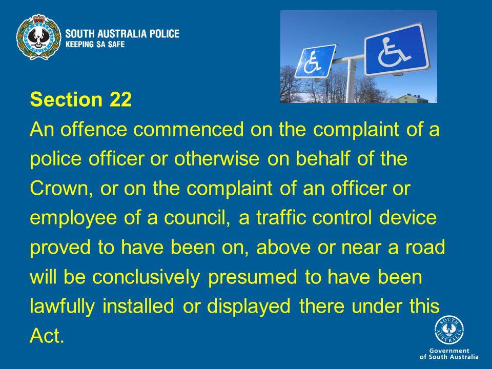 Section 22 An offence commenced on the complaint of a police officer or otherwise on behalf of the Crown, or on the complaint of an officer or employee of a council, a traffic control device proved to have been on, above or near a road will be conclusively presumed to have been lawfully installed or displayed there under this Act.