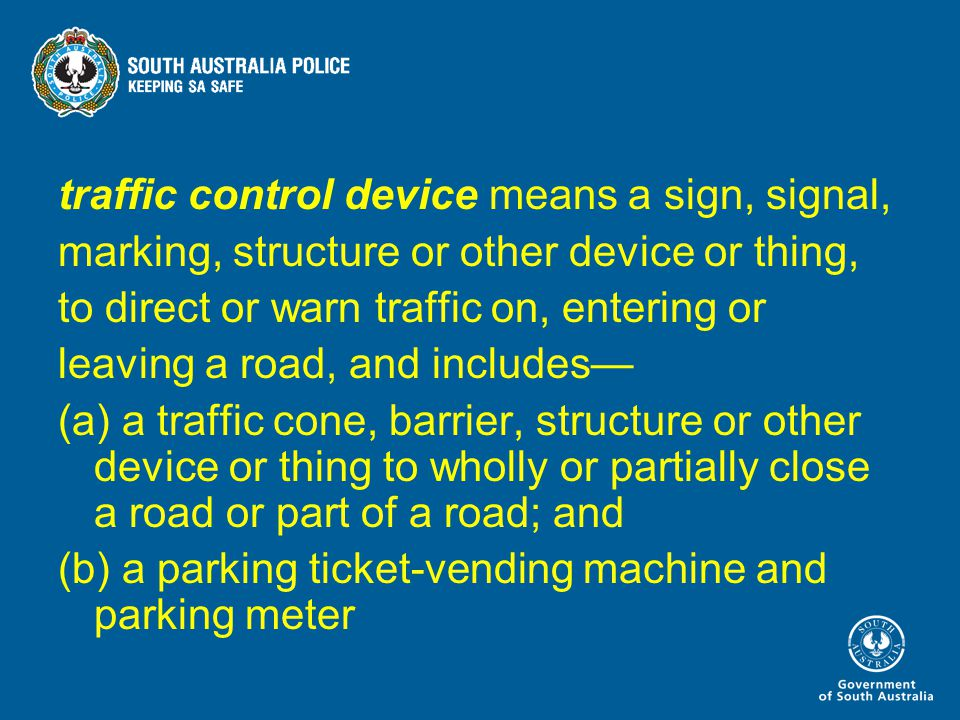 traffic control device means a sign, signal, marking, structure or other device or thing, to direct or warn traffic on, entering or leaving a road, and includes— (a) a traffic cone, barrier, structure or other device or thing to wholly or partially close a road or part of a road; and (b) a parking ticket-vending machine and parking meter