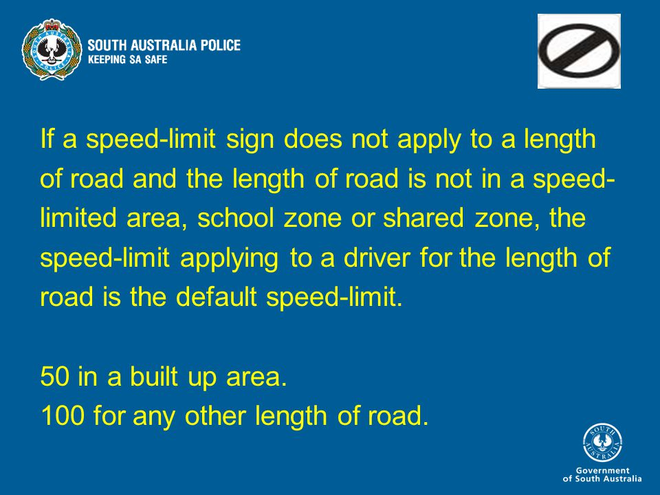 If a speed-limit sign does not apply to a length of road and the length of road is not in a speed- limited area, school zone or shared zone, the speed-limit applying to a driver for the length of road is the default speed-limit.
