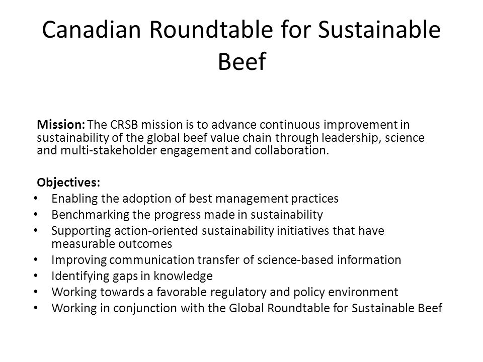 Canadian Roundtable for Sustainable Beef Mission: The CRSB mission is to advance continuous improvement in sustainability of the global beef value chain through leadership, science and multi-stakeholder engagement and collaboration.