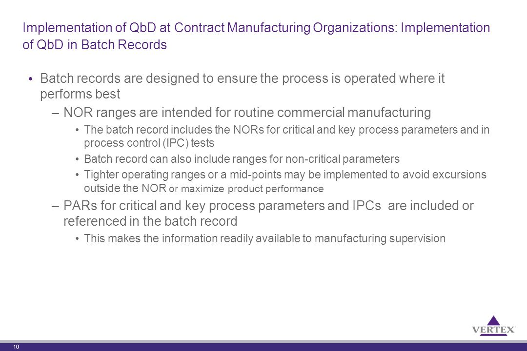10 Implementation of QbD at Contract Manufacturing Organizations: Implementation of QbD in Batch Records Batch records are designed to ensure the process is operated where it performs best –NOR ranges are intended for routine commercial manufacturing The batch record includes the NORs for critical and key process parameters and in process control (IPC) tests Batch record can also include ranges for non-critical parameters Tighter operating ranges or a mid-points may be implemented to avoid excursions outside the NOR or maximize product performance –PARs for critical and key process parameters and IPCs are included or referenced in the batch record This makes the information readily available to manufacturing supervision