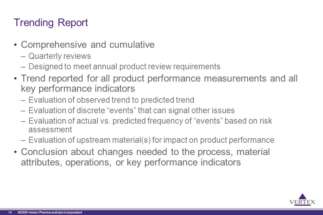 14 ©2009 Vertex Pharmaceuticals Incorporated Trending Report Comprehensive and cumulative –Quarterly reviews –Designed to meet annual product review requirements Trend reported for all product performance measurements and all key performance indicators –Evaluation of observed trend to predicted trend –Evaluation of discrete events that can signal other issues –Evaluation of actual vs.