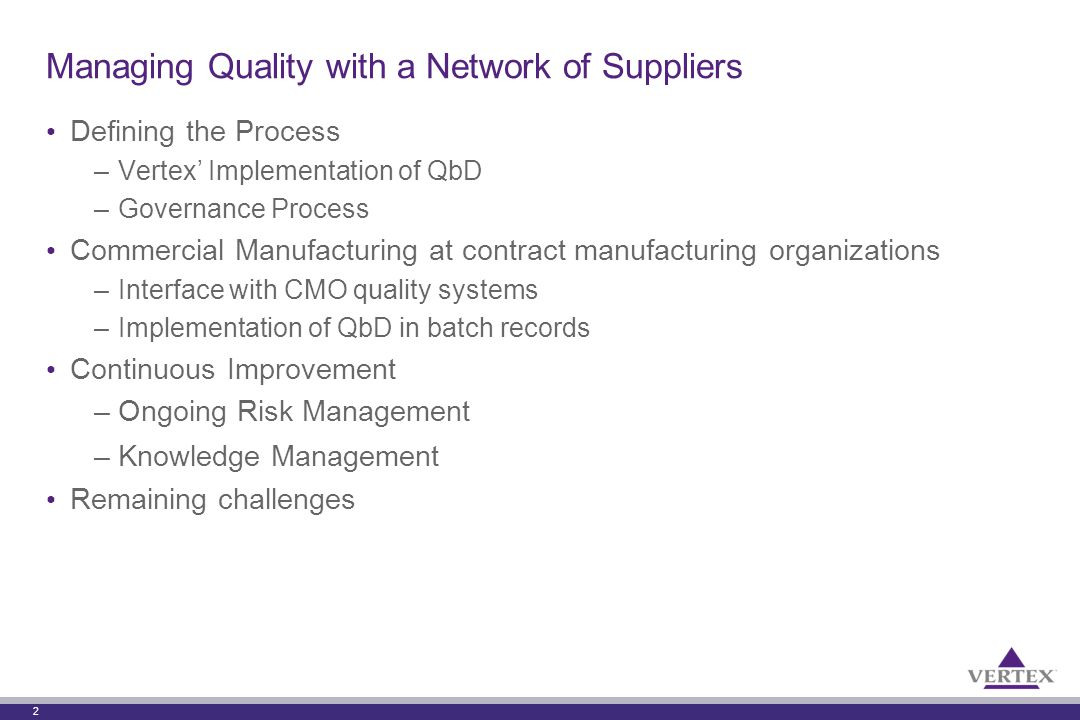 2 Managing Quality with a Network of Suppliers Defining the Process –Vertex' Implementation of QbD –Governance Process Commercial Manufacturing at contract manufacturing organizations –Interface with CMO quality systems –Implementation of QbD in batch records Continuous Improvement –Ongoing Risk Management –Knowledge Management Remaining challenges