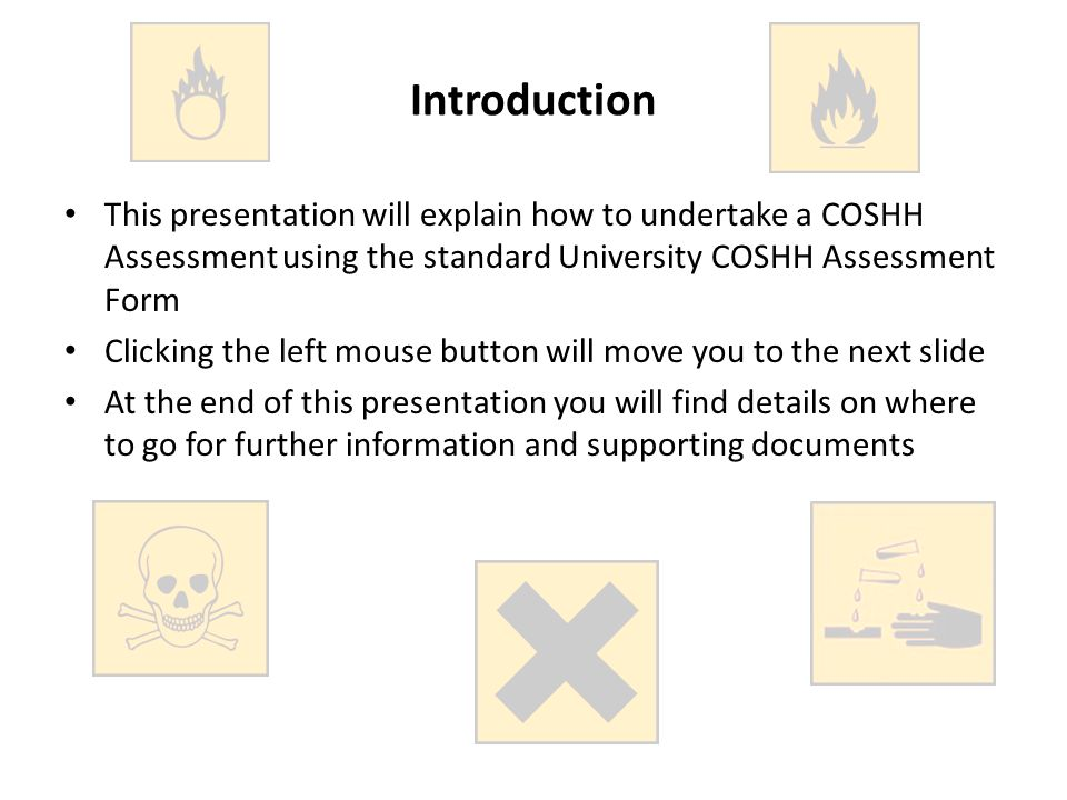 This presentation will explain how to undertake a COSHH Assessment using the standard University COSHH Assessment Form Clicking the left mouse button will move you to the next slide At the end of this presentation you will find details on where to go for further information and supporting documents Introduction