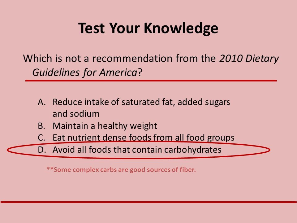 Test Your Knowledge Which is not a recommendation from the 2010 Dietary Guidelines for America? A.Reduce intake of saturated fat, added sugars and sod