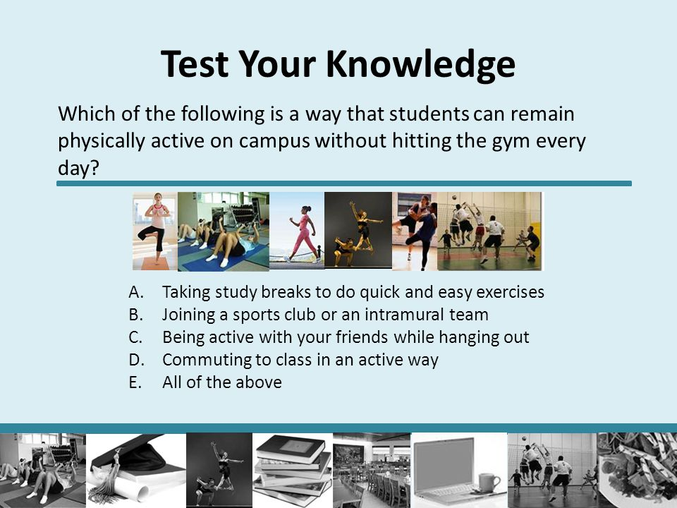 Test Your Knowledge Which of the following is a way that students can remain physically active on campus without hitting the gym every day? A.Taking s