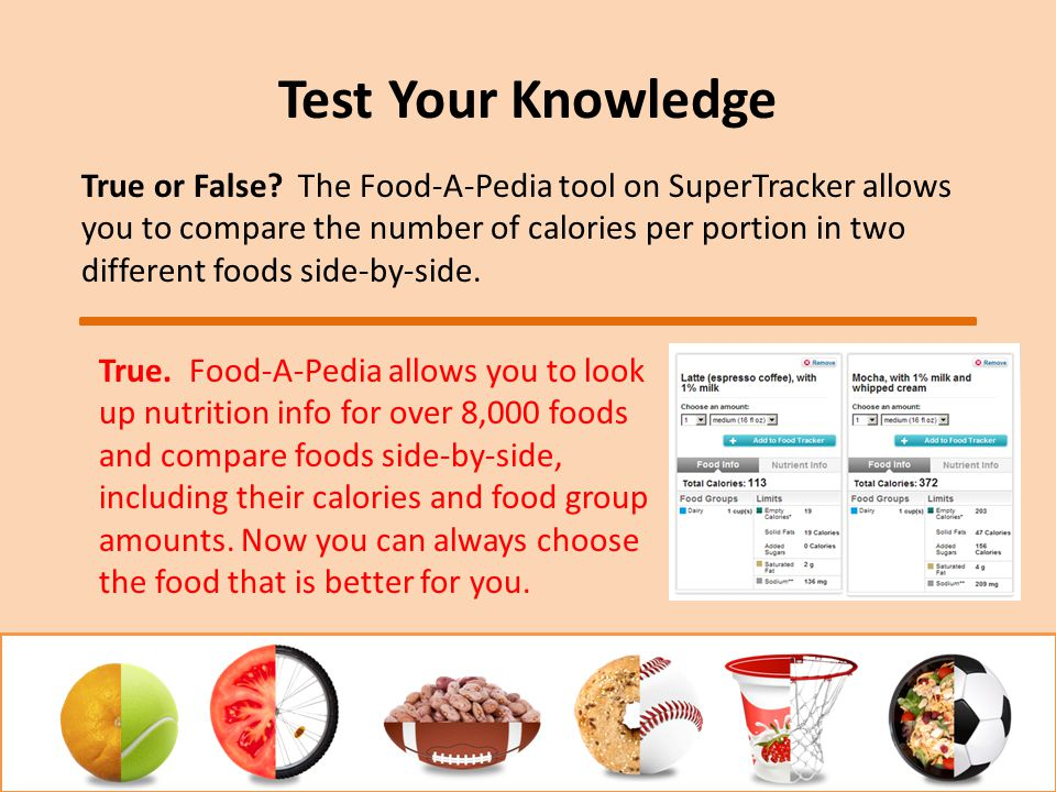 Test Your Knowledge True or False? The Food-A-Pedia tool on SuperTracker allows you to compare the number of calories per portion in two different foo