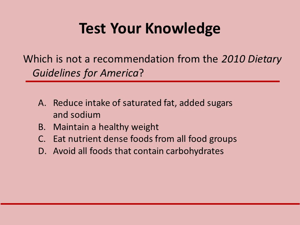 Test Your Knowledge A.Reduce intake of saturated fat, added sugars and sodium B.Maintain a healthy weight C.Eat nutrient dense foods from all food gro