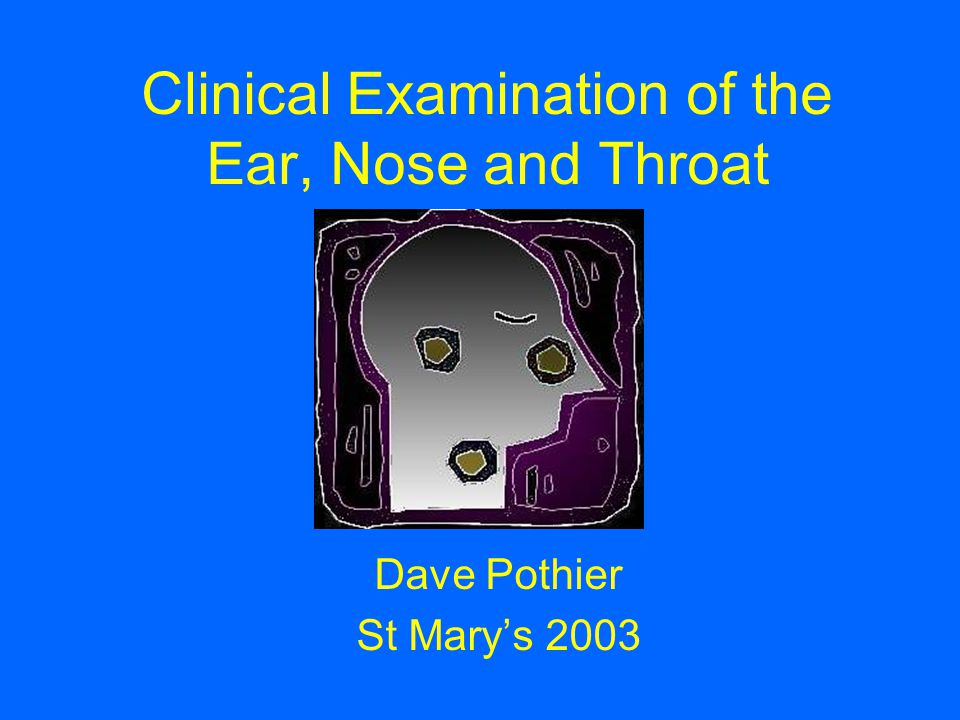 Clinical Examination of the Ear, Nose and Throat Dave Pothier St Mary's 2003