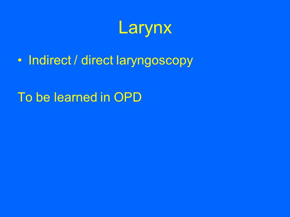 Larynx Indirect / direct laryngoscopy To be learned in OPD