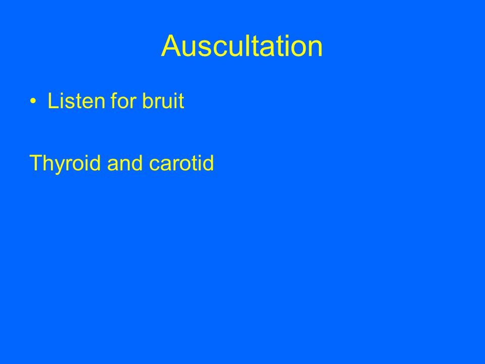 Auscultation Listen for bruit Thyroid and carotid