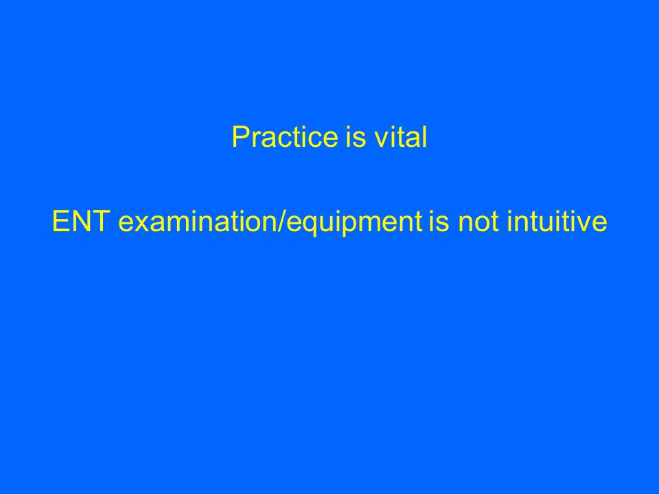 Practice is vital ENT examination/equipment is not intuitive