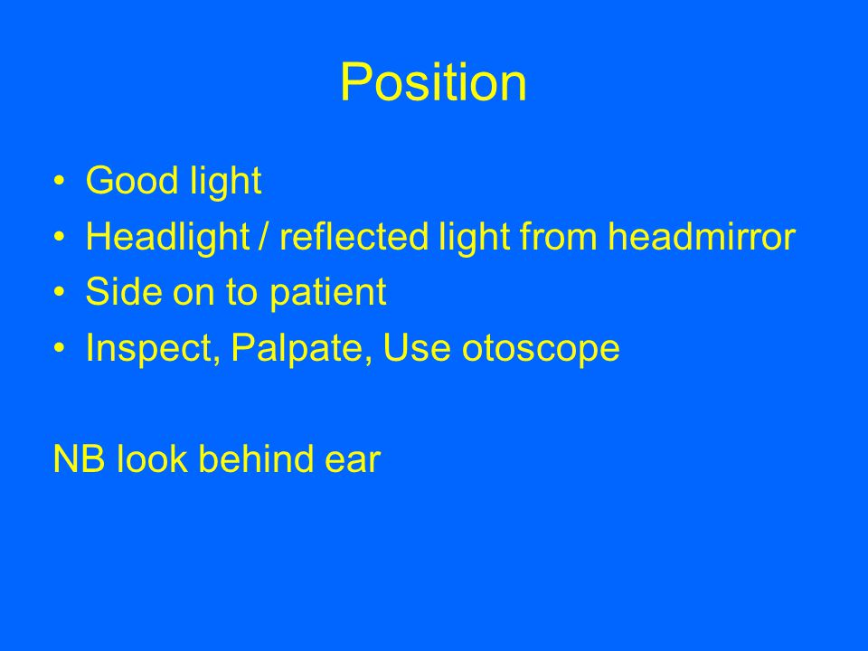 Position Good light Headlight / reflected light from headmirror Side on to patient Inspect, Palpate, Use otoscope NB look behind ear