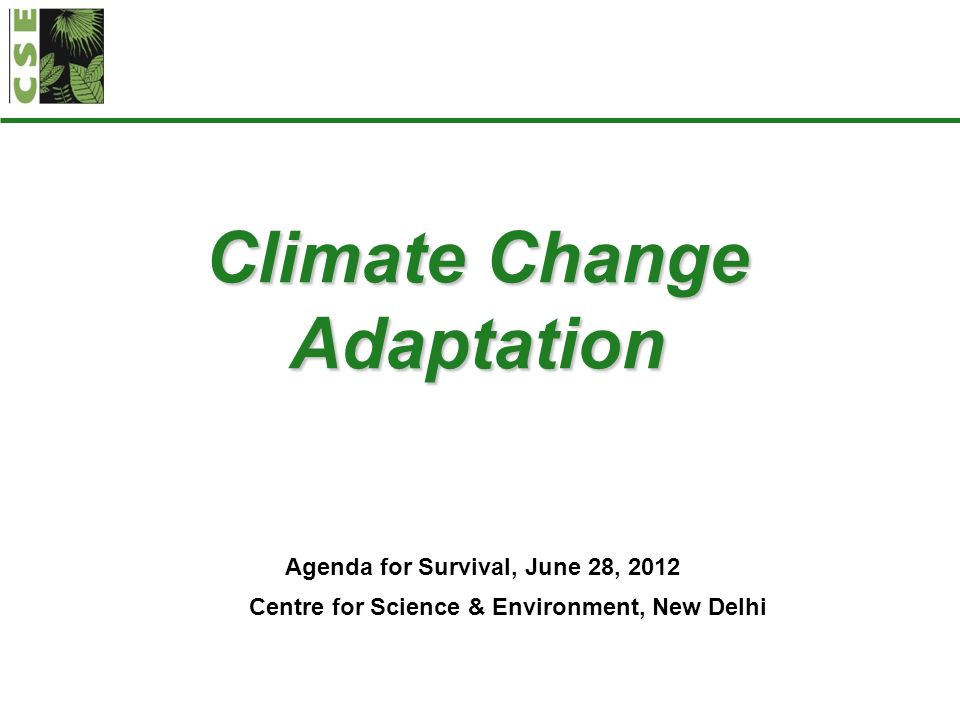 Climate Change Adaptation Agenda for Survival, June 28, 2012 Centre for Science & Environment, New Delhi