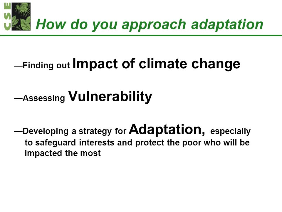 How do you approach adaptation —Finding out Impact of climate change —Assessing Vulnerability —Developing a strategy for Adaptation, especially to saf