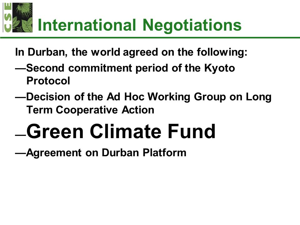 International Negotiations In Durban, the world agreed on the following: —Second commitment period of the Kyoto Protocol —Decision of the Ad Hoc Working Group on Long Term Cooperative Action — Green Climate Fund —Agreement on Durban Platform
