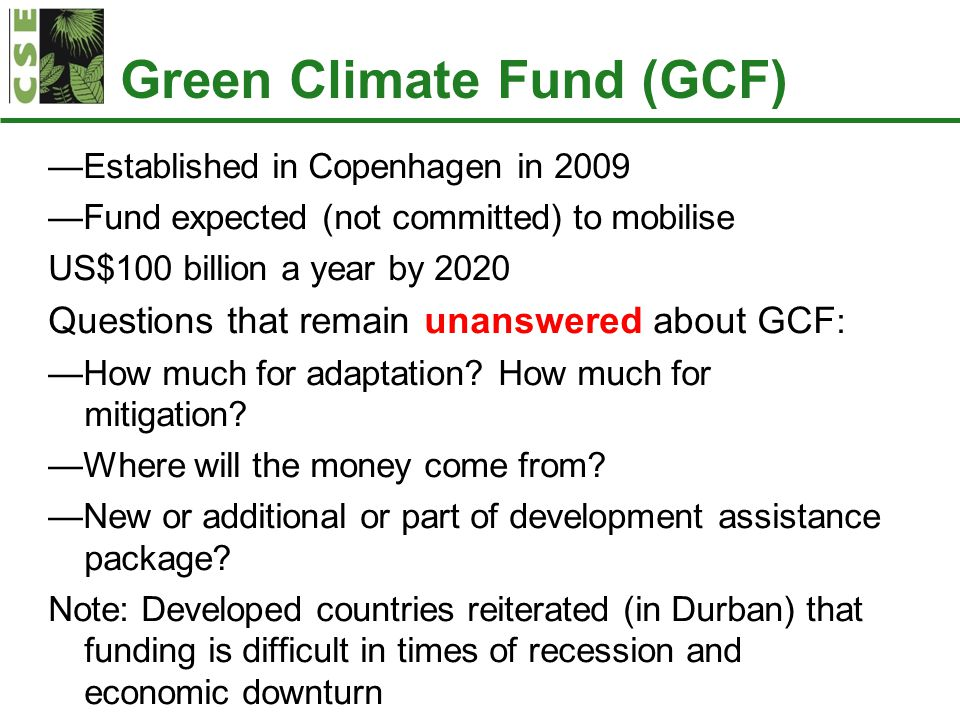 Green Climate Fund (GCF) —Established in Copenhagen in 2009 —Fund expected (not committed) to mobilise US$100 billion a year by 2020 Questions that remain unanswered about GCF : —How much for adaptation.
