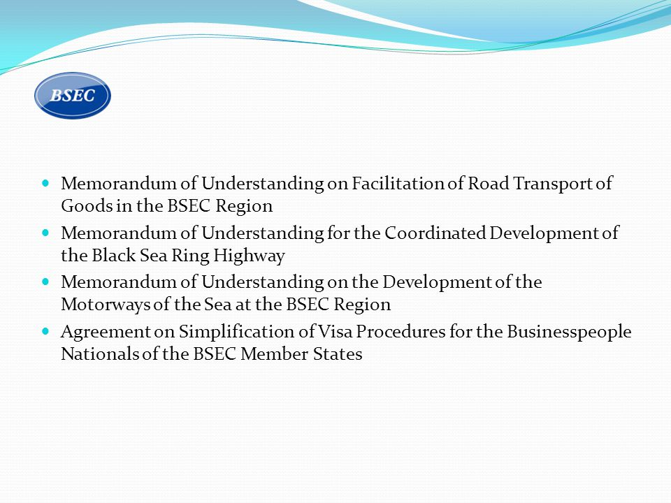 Memorandum of Understanding on Facilitation of Road Transport of Goods in the BSEC Region Memorandum of Understanding for the Coordinated Development of the Black Sea Ring Highway Memorandum of Understanding on the Development of the Motorways of the Sea at the BSEC Region Agreement on Simplification of Visa Procedures for the Businesspeople Nationals of the BSEC Member States