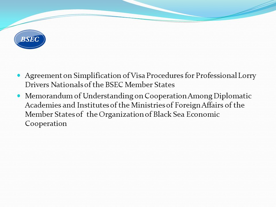 Agreement on Simplification of Visa Procedures for Professional Lorry Drivers Nationals of the BSEC Member States Memorandum of Understanding on Cooperation Among Diplomatic Academies and Institutes of the Ministries of Foreign Affairs of the Member States of the Organization of Black Sea Economic Cooperation