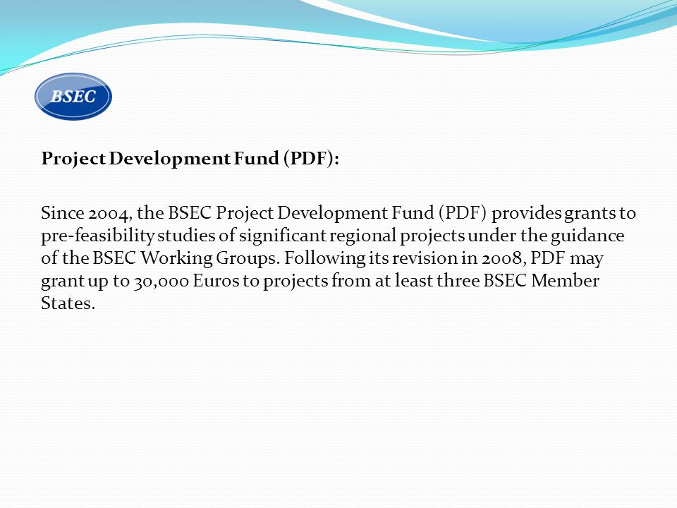 Project Development Fund (PDF): Since 2004, the BSEC Project Development Fund (PDF) provides grants to pre-feasibility studies of significant regional projects under the guidance of the BSEC Working Groups.
