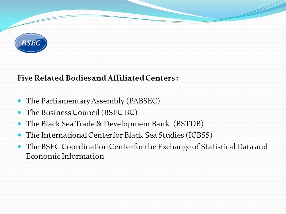 Five Related Bodies and Affiliated Centers : The Parliamentary Assembly (PABSEC) The Business Council (BSEC BC) The Black Sea Trade & Development Bank (BSTDB) The International Center for Black Sea Studies (ICBSS) The BSEC Coordination Center for the Exchange of Statistical Data and Economic Information