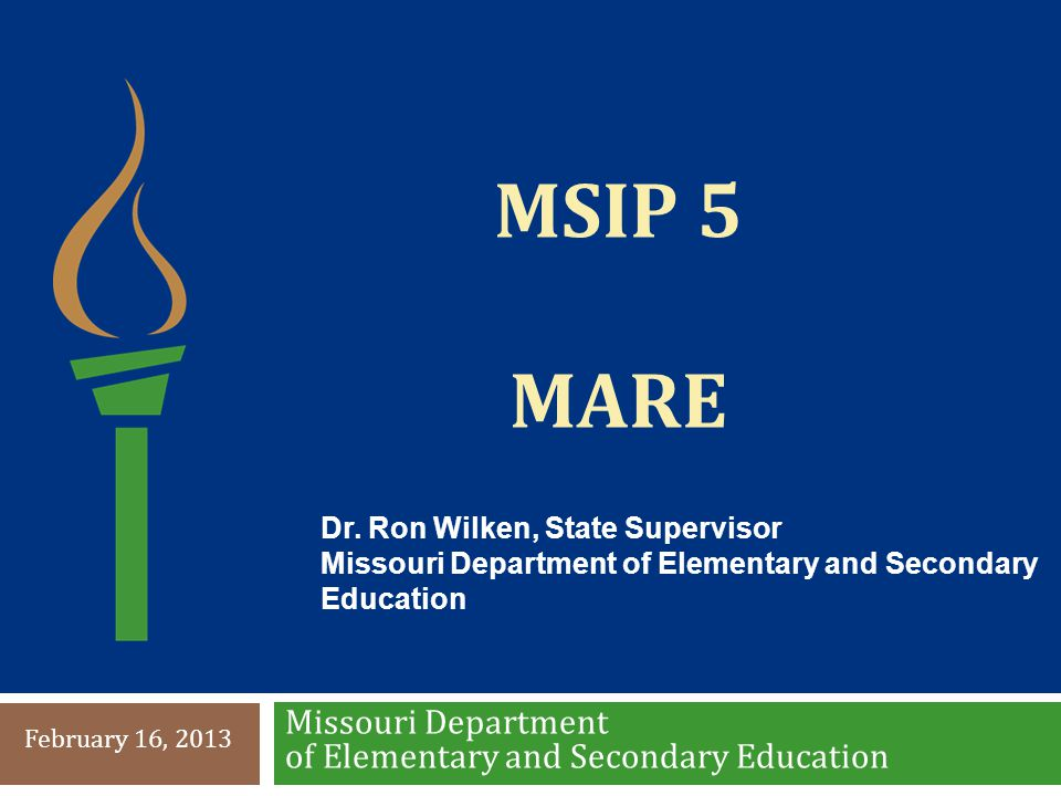 MSIP 5 MARE Missouri Department of Elementary and Secondary Education February 16, 2013 Dr. Ron Wilken, State Supervisor Missouri Department of Elemen