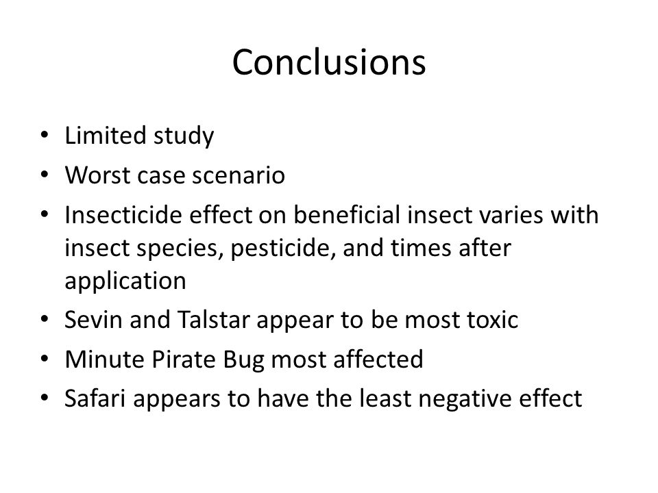 Conclusions Limited study Worst case scenario Insecticide effect on beneficial insect varies with insect species, pesticide, and times after application Sevin and Talstar appear to be most toxic Minute Pirate Bug most affected Safari appears to have the least negative effect