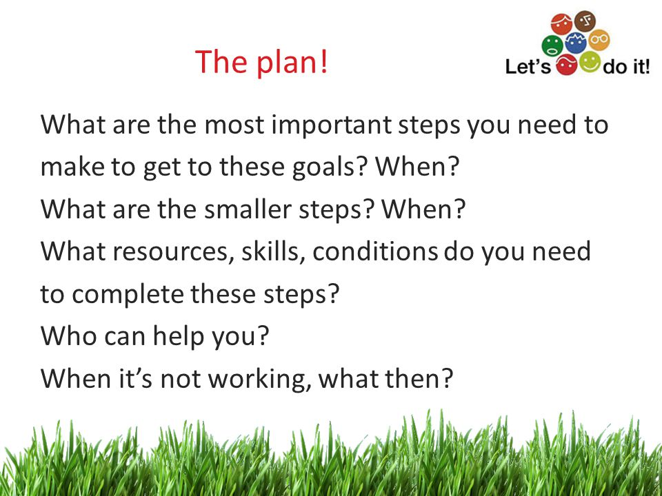 4 The plan. What are the most important steps you need to make to get to these goals.