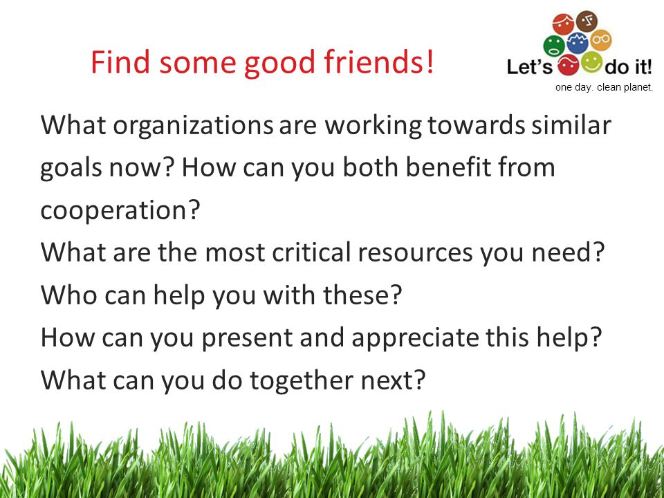 5 Find some good friends. What organizations are working towards similar goals now.