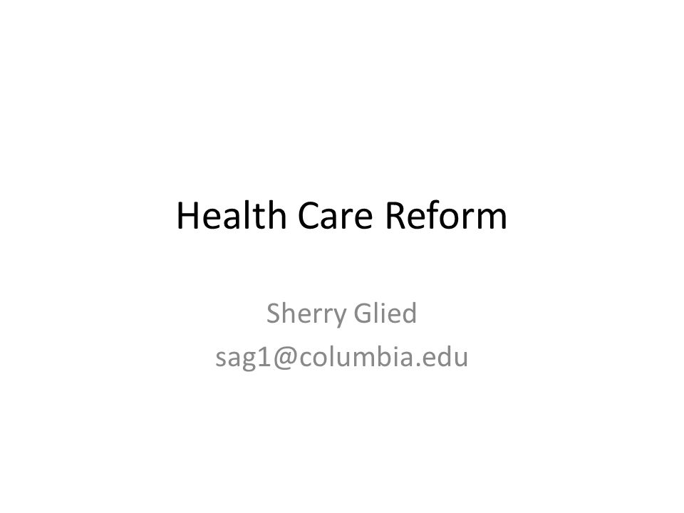 Health Care Reform Sherry Glied sag1@columbia.edu