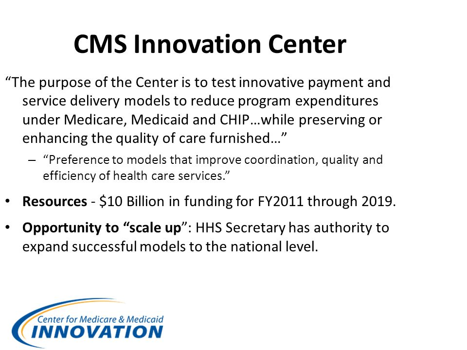 CMS Innovation Center The purpose of the Center is to test innovative payment and service delivery models to reduce program expenditures under Medicare, Medicaid and CHIP…while preserving or enhancing the quality of care furnished… – Preference to models that improve coordination, quality and efficiency of health care services. Resources - $10 Billion in funding for FY2011 through 2019.