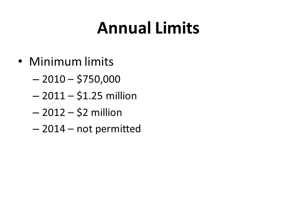 Annual Limits Minimum limits – 2010 – $750,000 – 2011 – $1.25 million – 2012 – $2 million – 2014 – not permitted