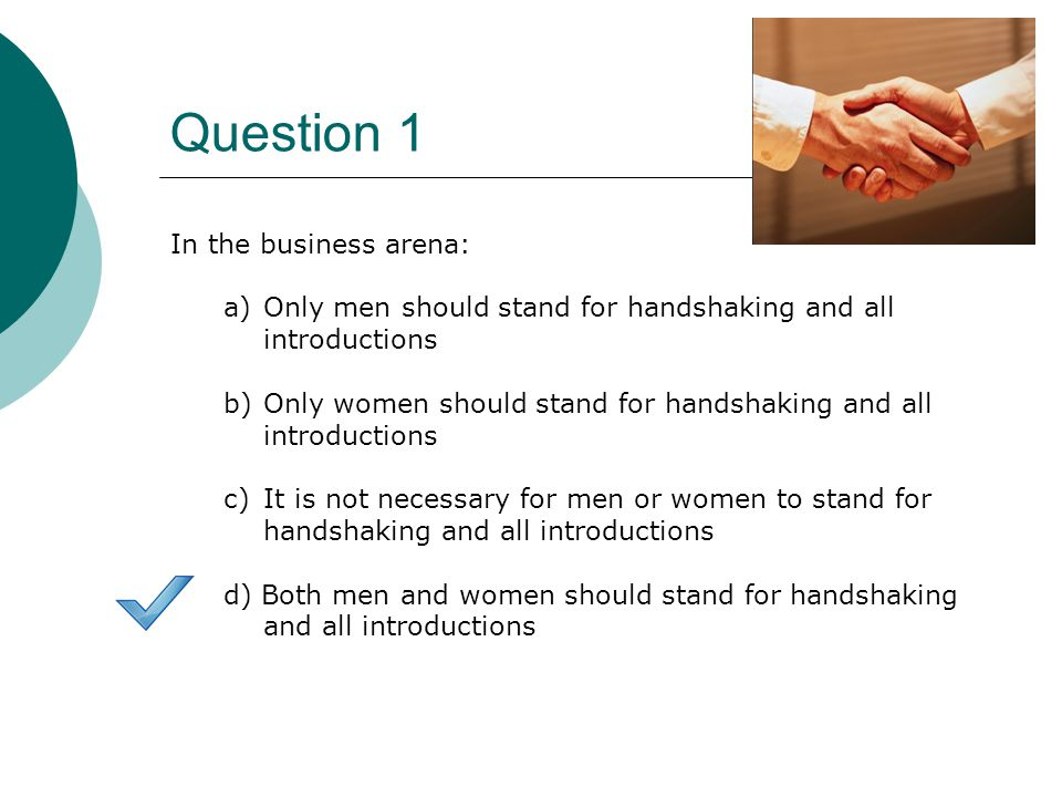 Question 1 In the business arena: a)Only men should stand for handshaking and all introductions b)Only women should stand for handshaking and all introductions c)It is not necessary for men or women to stand for handshaking and all introductions d) Both men and women should stand for handshaking and all introductions