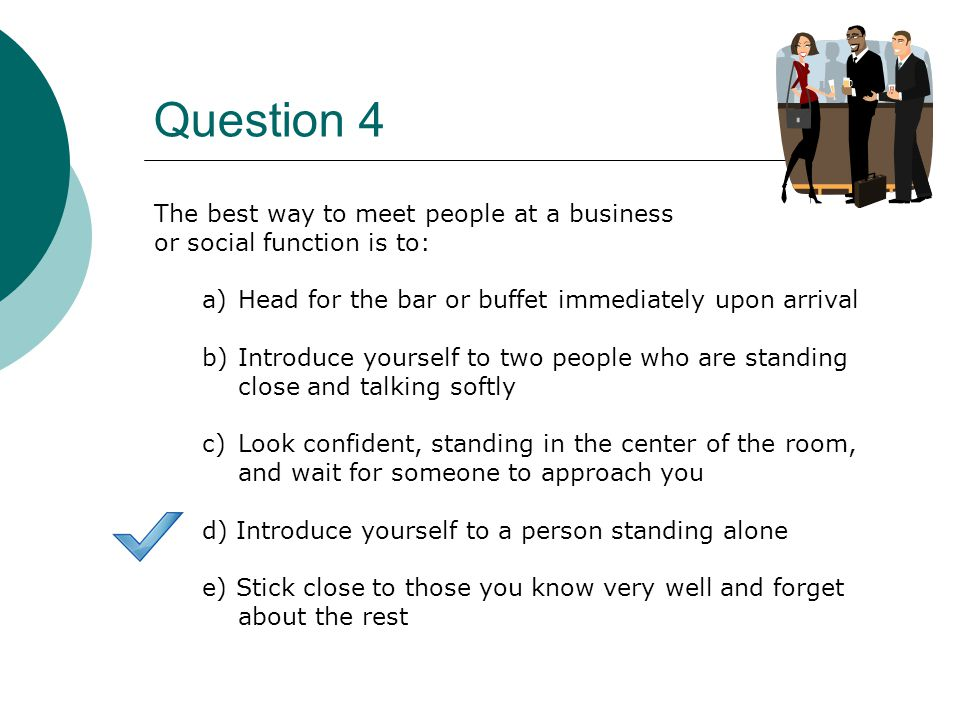 Question 4 The best way to meet people at a business or social function is to: a)Head for the bar or buffet immediately upon arrival b)Introduce yourself to two people who are standing close and talking softly c)Look confident, standing in the center of the room, and wait for someone to approach you d) Introduce yourself to a person standing alone e) Stick close to those you know very well and forget about the rest