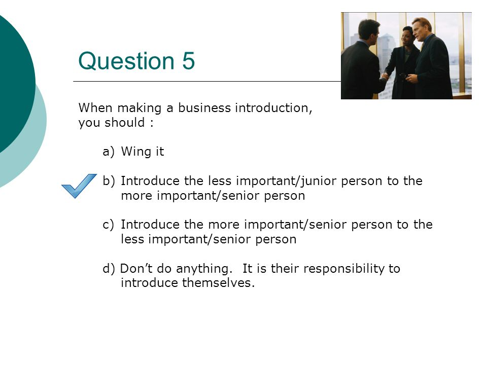 Question 5 When making a business introduction, you should : a)Wing it b)Introduce the less important/junior person to the more important/senior person c)Introduce the more important/senior person to the less important/senior person d) Don't do anything.