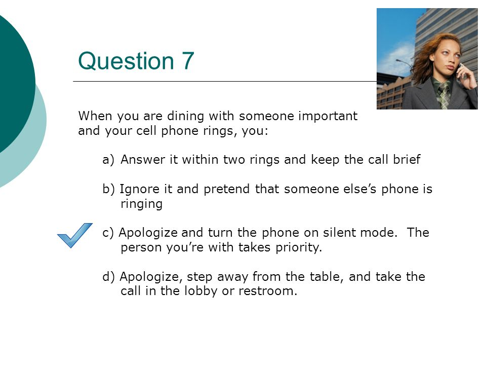 Question 7 When you are dining with someone important and your cell phone rings, you: a)Answer it within two rings and keep the call brief b) Ignore it and pretend that someone else's phone is ringing c) Apologize and turn the phone on silent mode.