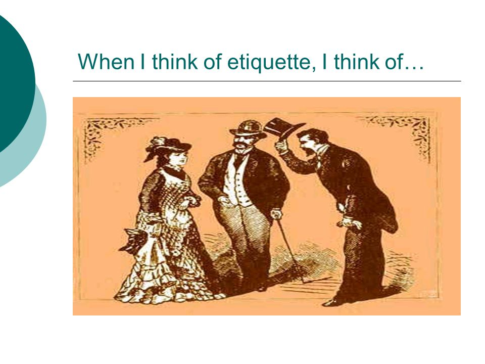 When I think of etiquette, I think of…