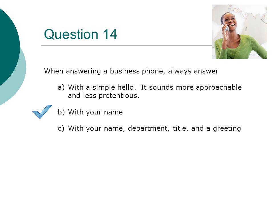 Question 14 When answering a business phone, always answer a)With a simple hello.